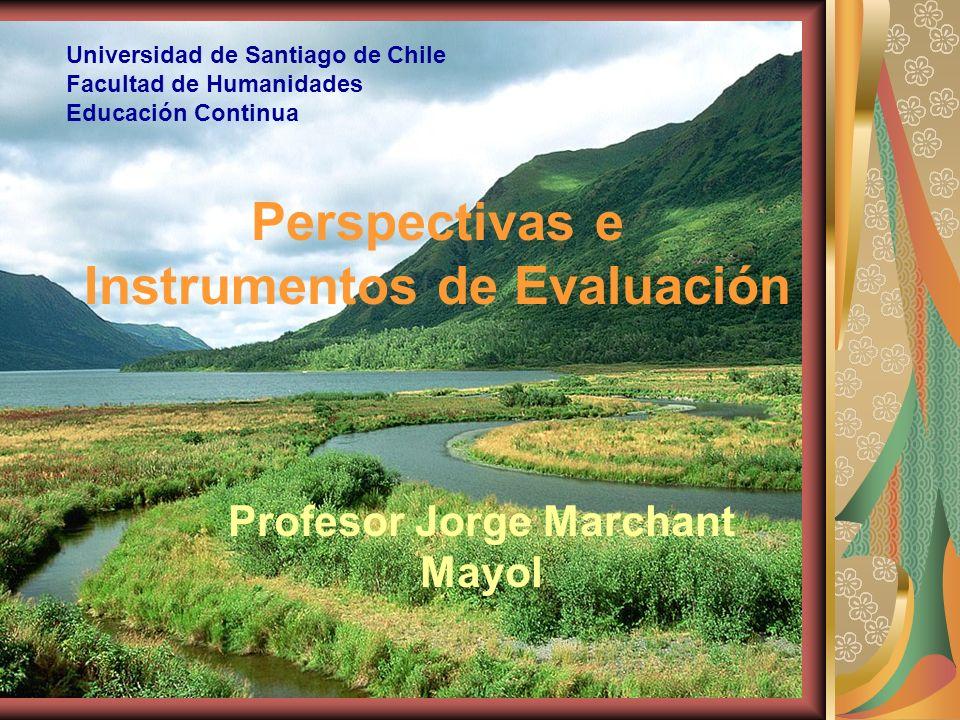Perspectivas e Instrumentos de Evaluación Profesor Jorge Marchant Mayol Universidad de Santiago de Chile Facultad de Humanidades Educación Continua