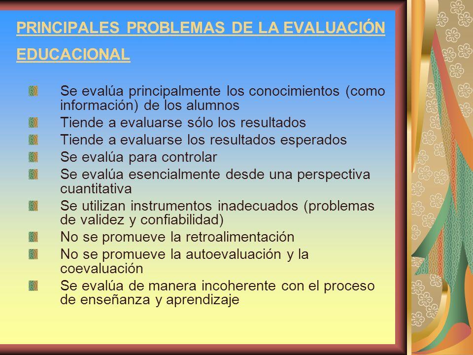 PRINCIPALES PROBLEMAS DE LA EVALUACIÓN EDUCACIONAL Se evalúa principalmente los conocimientos (como información) de los alumnos Tiende a evaluarse sól
