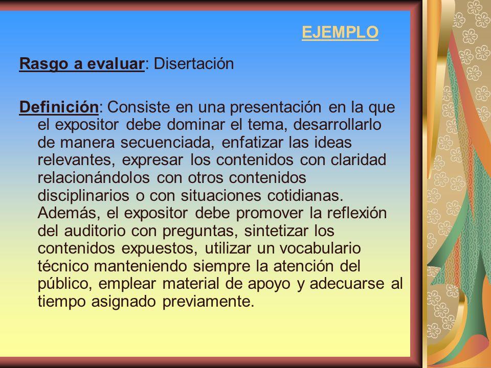 EJEMPLO Rasgo a evaluar: Disertación Definición: Consiste en una presentación en la que el expositor debe dominar el tema, desarrollarlo de manera sec