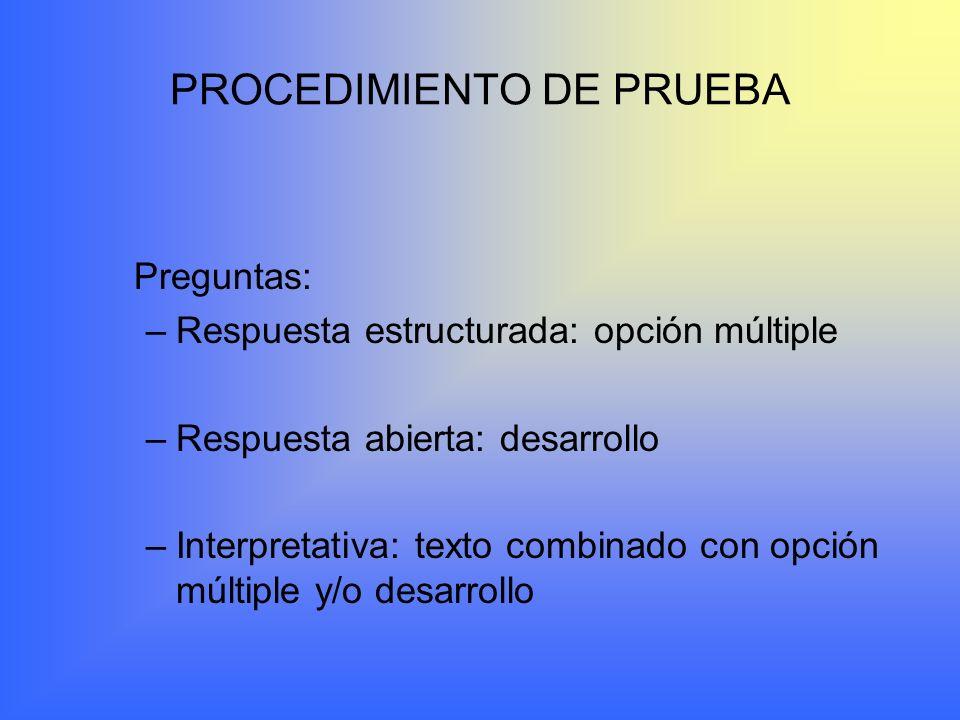 PROCEDIMIENTO DE PRUEBA Preguntas: –Respuesta estructurada: opción múltiple –Respuesta abierta: desarrollo –Interpretativa: texto combinado con opción múltiple y/o desarrollo