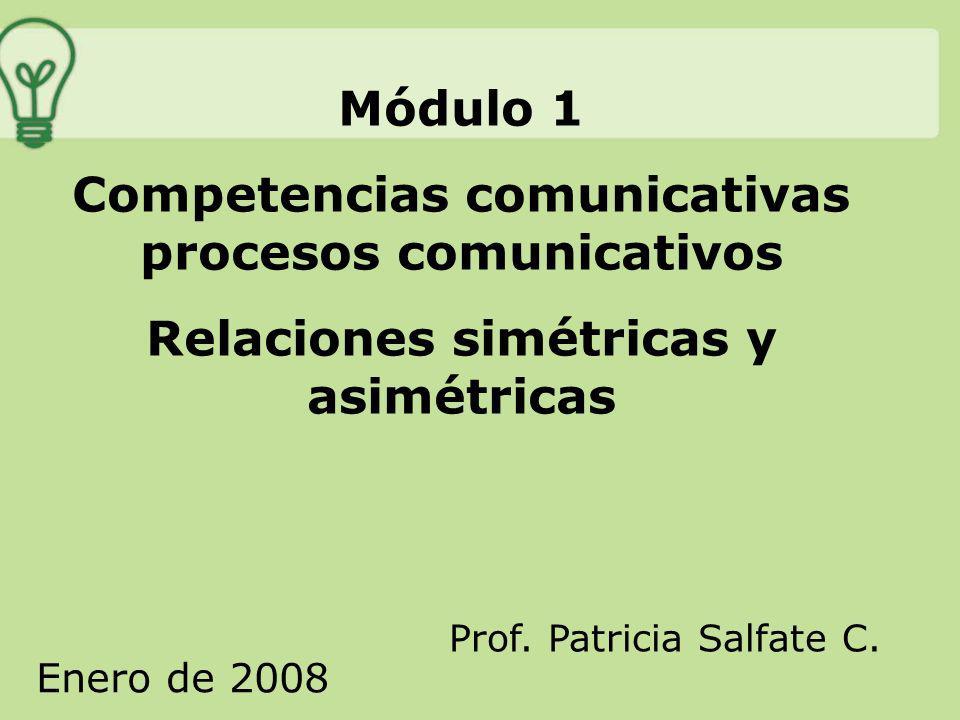 Módulo 1 Competencias comunicativas procesos comunicativos Relaciones simétricas y asimétricas Prof. Patricia Salfate C. Enero de 2008