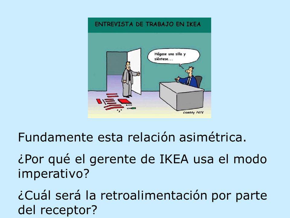 Fundamente esta relación asimétrica. ¿Por qué el gerente de IKEA usa el modo imperativo? ¿Cuál será la retroalimentación por parte del receptor?