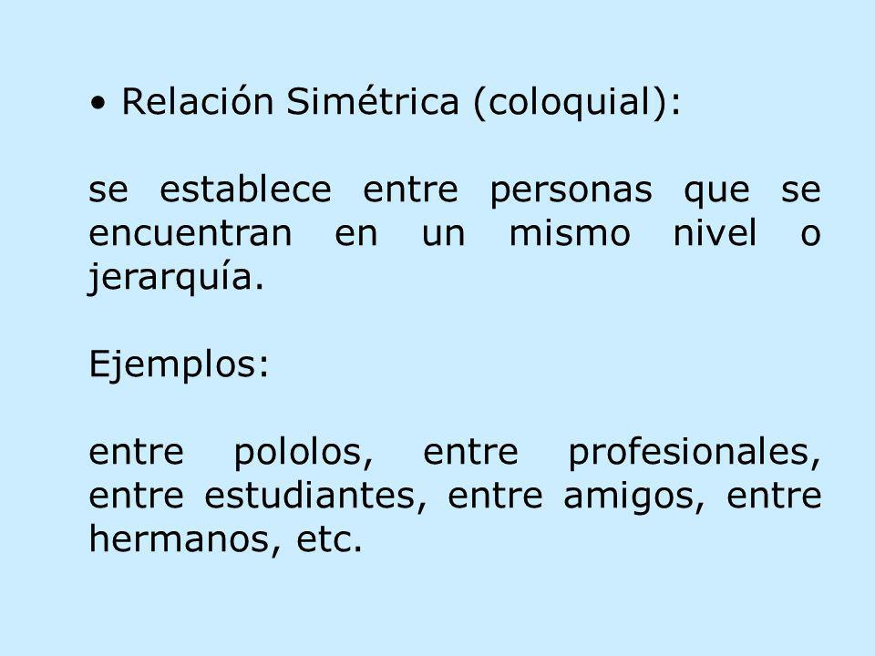 Relación Simétrica (coloquial): se establece entre personas que se encuentran en un mismo nivel o jerarquía. Ejemplos: entre pololos, entre profesiona
