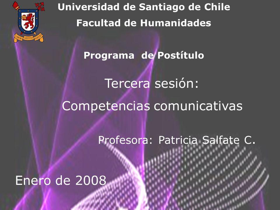 Universidad de Santiago de Chile Facultad de Humanidades Programa de Postítulo Tercera sesión: Competencias comunicativas Profesora: Patricia Salfate C.
