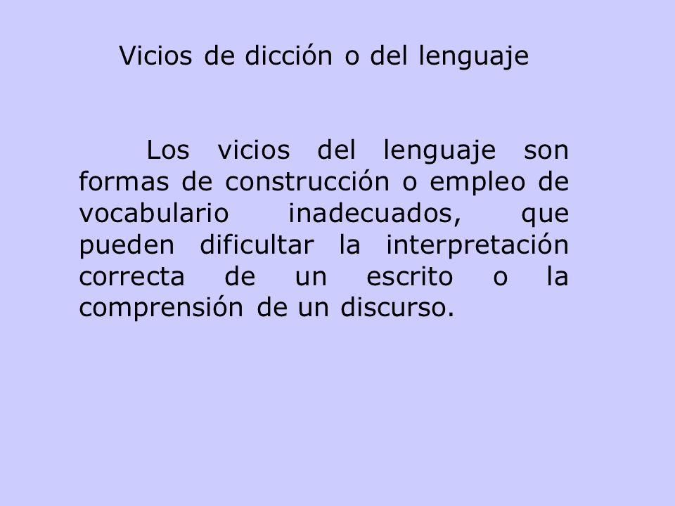 Vicios de dicción o del lenguaje Los vicios del lenguaje son formas de construcción o empleo de vocabulario inadecuados, que pueden dificultar la interpretación correcta de un escrito o la comprensión de un discurso.