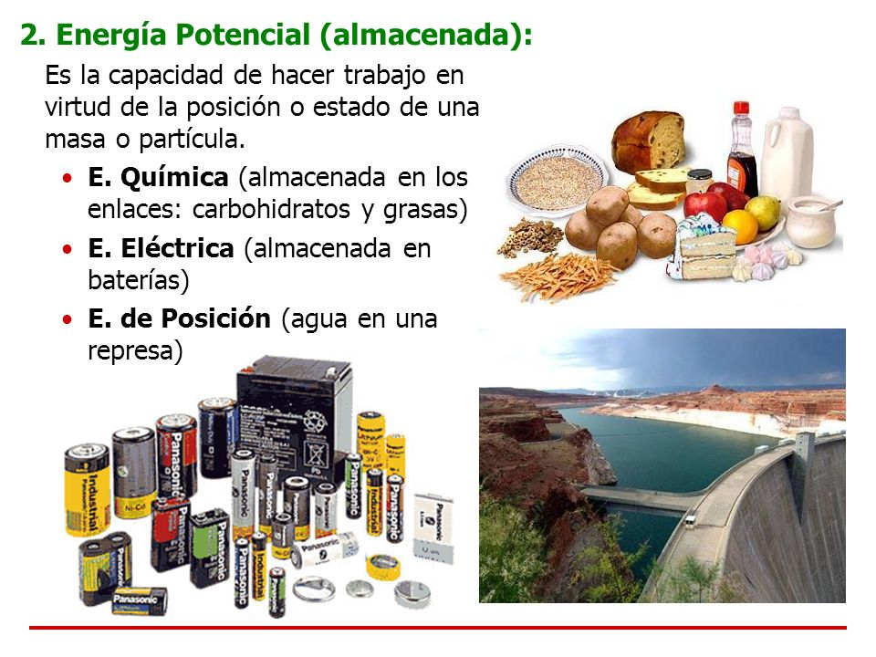 2. Energía Potencial (almacenada): Es la capacidad de hacer trabajo en virtud de la posición o estado de una masa o partícula. E. Química (almacenada