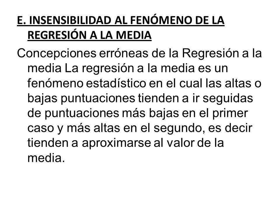 E. INSENSIBILIDAD AL FENÓMENO DE LA REGRESIÓN A LA MEDIA Concepciones erróneas de la Regresión a la media La regresión a la media es un fenómeno estad