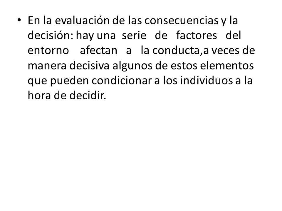 En la evaluación de las consecuencias y la decisión: hay una serie de factores del entorno afectan a la conducta,a veces de manera decisiva algunos de