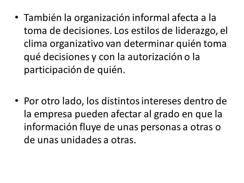 También la organización informal afecta a la toma de decisiones. Los estilos de liderazgo, el clima organizativo van determinar quién toma qué decisio