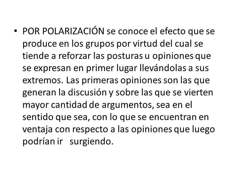 POR POLARIZACIÓN se conoce el efecto que se produce en los grupos por virtud del cual se tiende a reforzar las posturas u opiniones que se expresan en