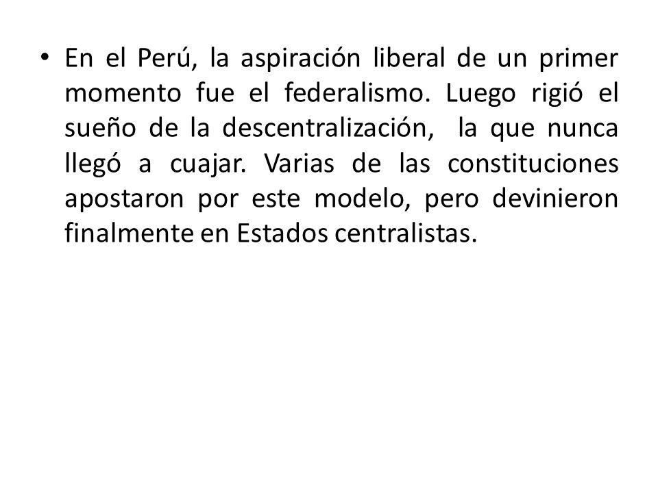 En el Perú, la aspiración liberal de un primer momento fue el federalismo. Luego rigió el sueño de la descentralización, la que nunca llegó a cuajar.