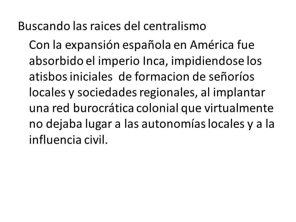 Buscando las raices del centralismo Con la expansión española en América fue absorbido el imperio Inca, impidiendose los atisbos iniciales de formacio