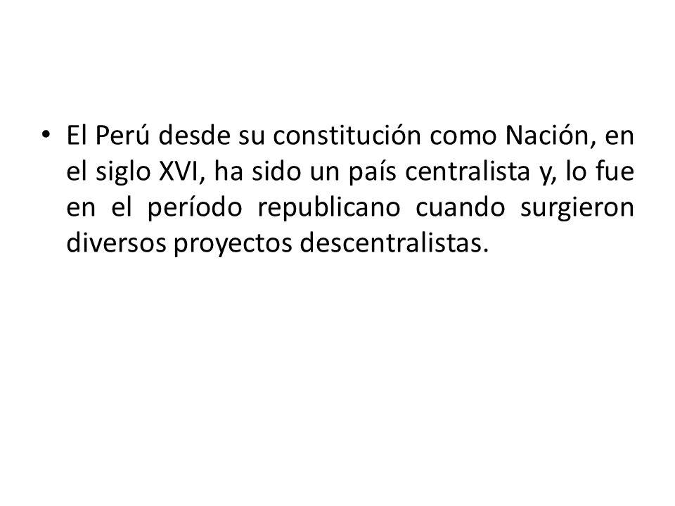 El Perú desde su constitución como Nación, en el siglo XVI, ha sido un país centralista y, lo fue en el período republicano cuando surgieron diversos