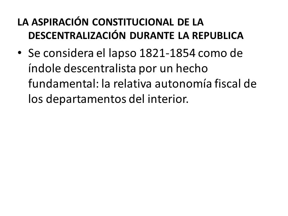 LA ASPIRACIÓN CONSTITUCIONAL DE LA DESCENTRALIZACIÓN DURANTE LA REPUBLICA Se considera el lapso 1821-1854 como de índole descentralista por un hecho f