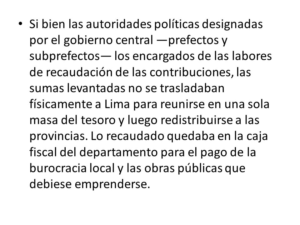 Si bien las autoridades políticas designadas por el gobierno central prefectos y subprefectos los encargados de las labores de recaudación de las cont