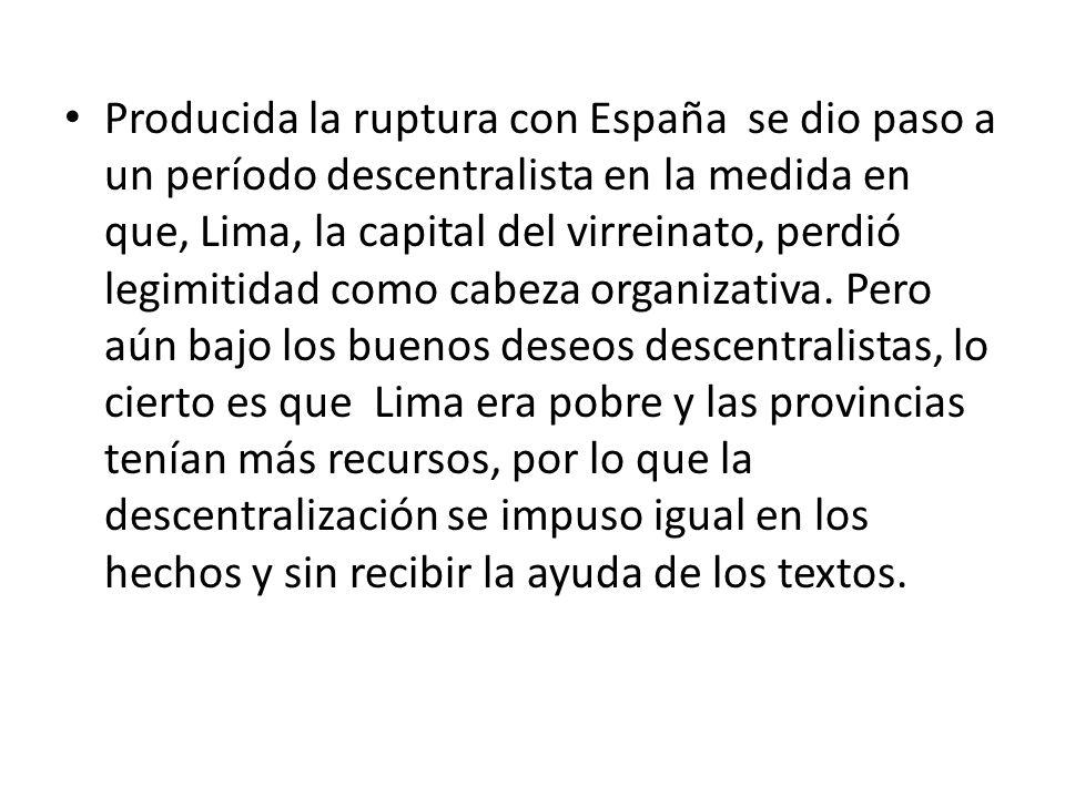 Producida la ruptura con España se dio paso a un período descentralista en la medida en que, Lima, la capital del virreinato, perdió legimitidad como