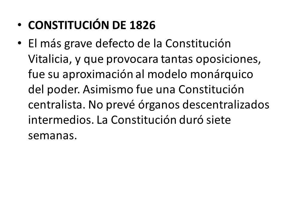 CONSTITUCIÓN DE 1826 El más grave defecto de la Constitución Vitalicia, y que provocara tantas oposiciones, fue su aproximación al modelo monárquico d