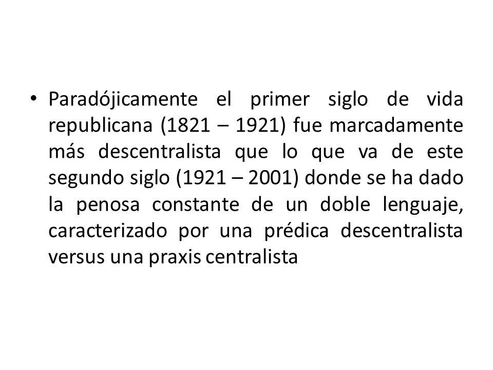 Paradójicamente el primer siglo de vida republicana (1821 – 1921) fue marcadamente más descentralista que lo que va de este segundo siglo (1921 – 2001