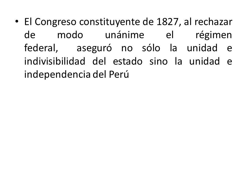 El Congreso constituyente de 1827, al rechazar de modo unánime el régimen federal, aseguró no sólo la unidad e indivisibilidad del estado sino la unid