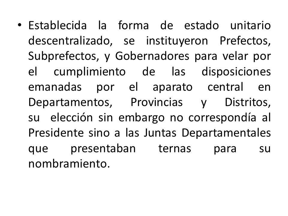Establecida la forma de estado unitario descentralizado, se instituyeron Prefectos, Subprefectos, y Gobernadores para velar por el cumplimiento de las