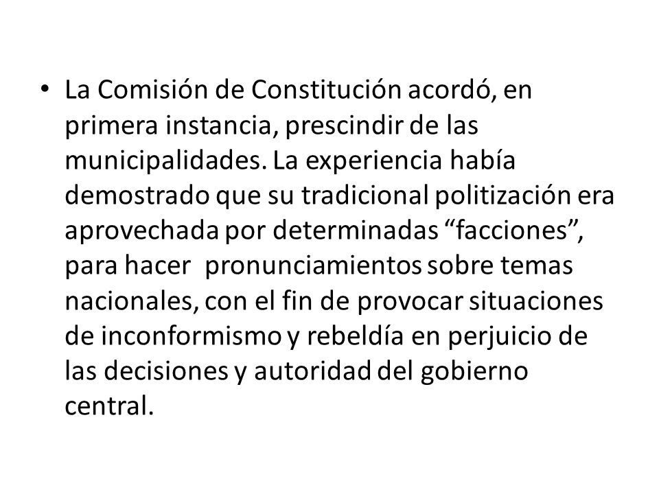 La Comisión de Constitución acordó, en primera instancia, prescindir de las municipalidades. La experiencia había demostrado que su tradicional politi