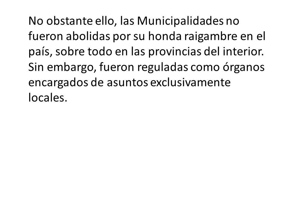 No obstante ello, las Municipalidades no fueron abolidas por su honda raigambre en el país, sobre todo en las provincias del interior. Sin embargo, fu