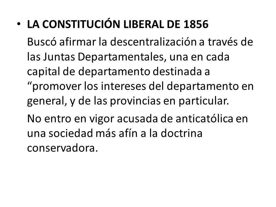 LA CONSTITUCIÓN LIBERAL DE 1856 Buscó afirmar la descentralización a través de las Juntas Departamentales, una en cada capital de departamento destina