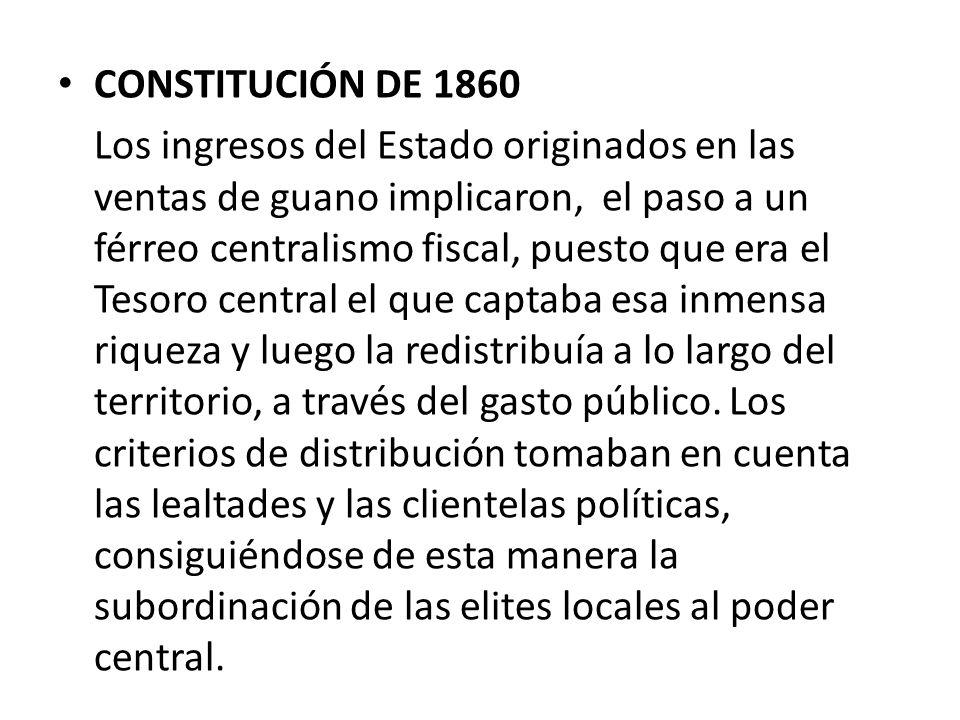 CONSTITUCIÓN DE 1860 Los ingresos del Estado originados en las ventas de guano implicaron, el paso a un férreo centralismo fiscal, puesto que era el T