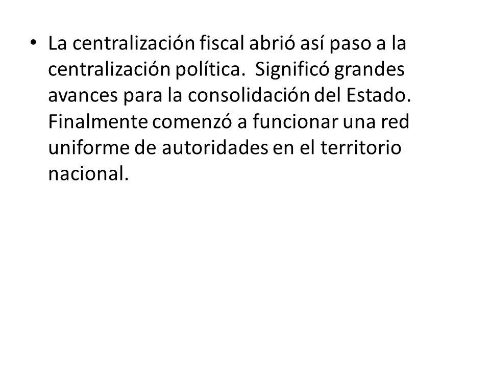 La centralización fiscal abrió así paso a la centralización política. Significó grandes avances para la consolidación del Estado. Finalmente comenzó a