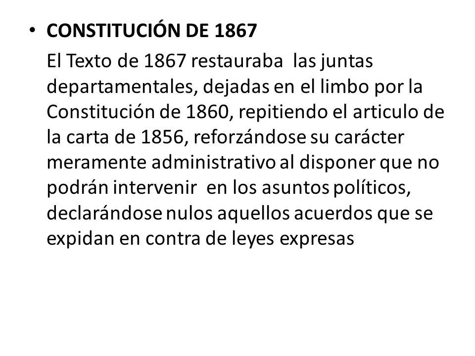 CONSTITUCIÓN DE 1867 El Texto de 1867 restauraba las juntas departamentales, dejadas en el limbo por la Constitución de 1860, repitiendo el articulo d