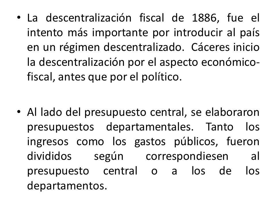 La descentralización fiscal de 1886, fue el intento más importante por introducir al país en un régimen descentralizado. Cáceres inicio la descentrali