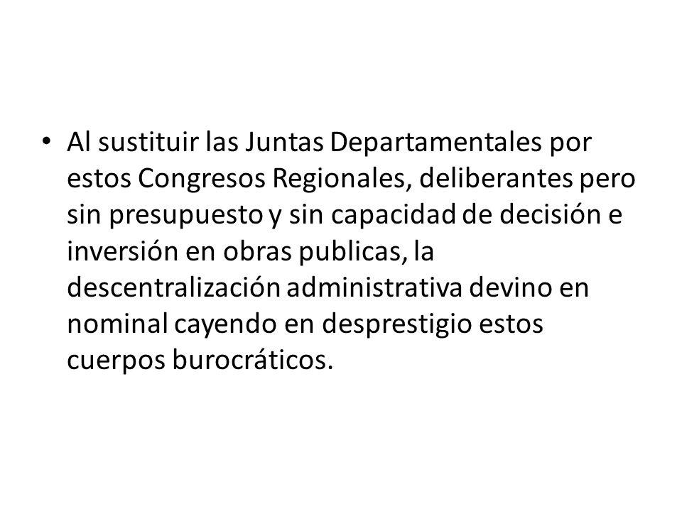 Al sustituir las Juntas Departamentales por estos Congresos Regionales, deliberantes pero sin presupuesto y sin capacidad de decisión e inversión en o