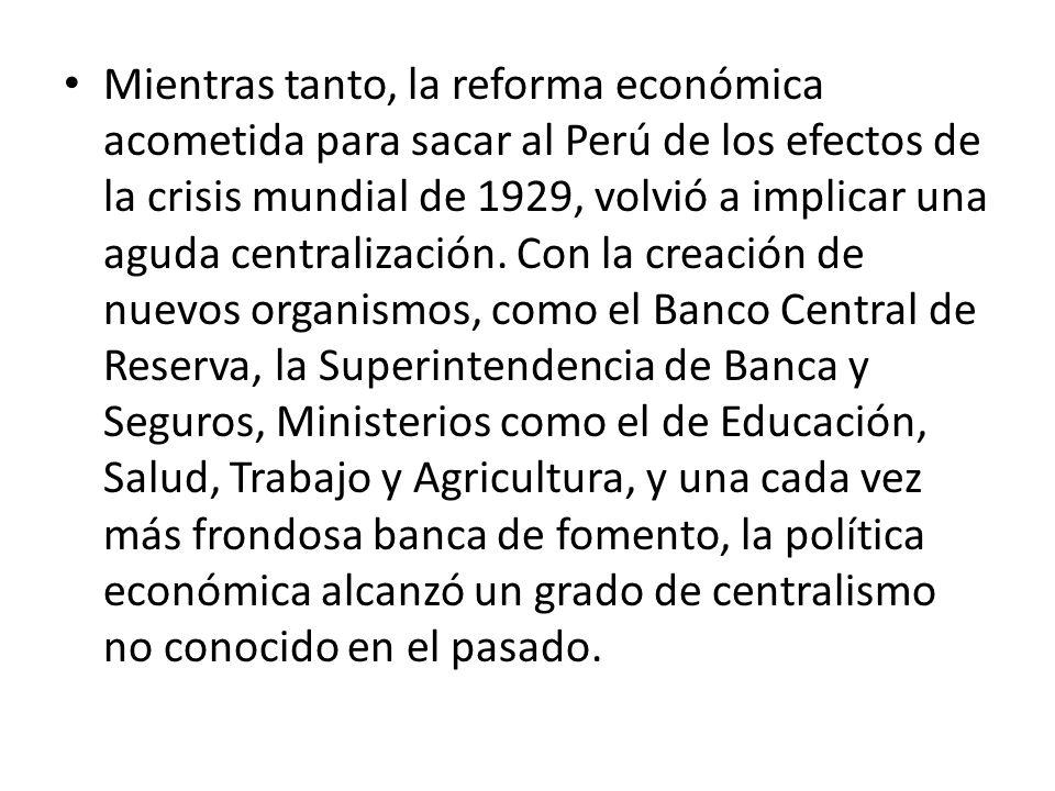 Mientras tanto, la reforma económica acometida para sacar al Perú de los efectos de la crisis mundial de 1929, volvió a implicar una aguda centralizac