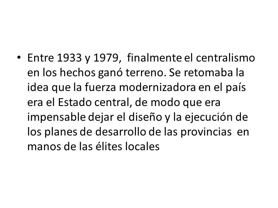Entre 1933 y 1979, finalmente el centralismo en los hechos ganó terreno. Se retomaba la idea que la fuerza modernizadora en el país era el Estado cent