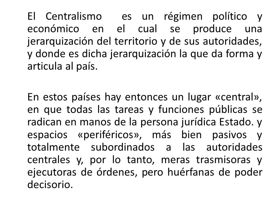 El Centralismo es un régimen político y económico en el cual se produce una jerarquización del territorio y de sus autoridades, y donde es dicha jerar