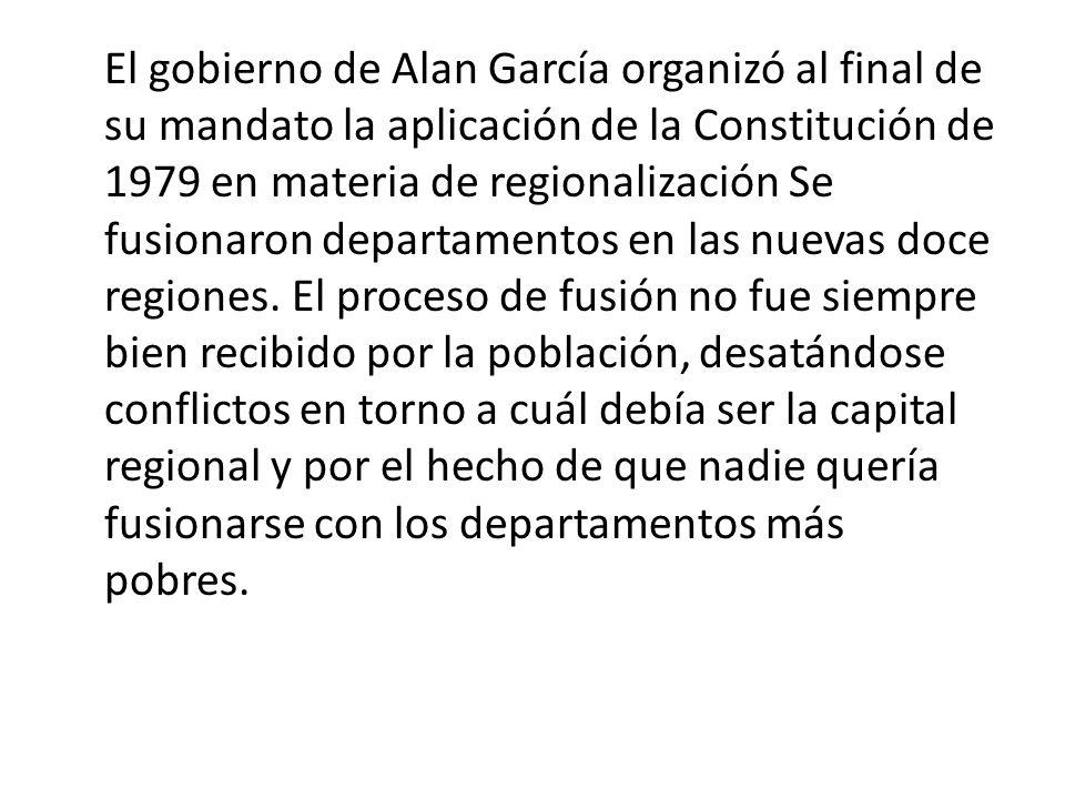 El gobierno de Alan García organizó al final de su mandato la aplicación de la Constitución de 1979 en materia de regionalización Se fusionaron depart