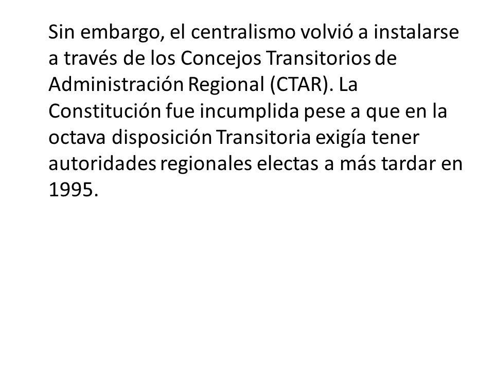 Sin embargo, el centralismo volvió a instalarse a través de los Concejos Transitorios de Administración Regional (CTAR). La Constitución fue incumplid