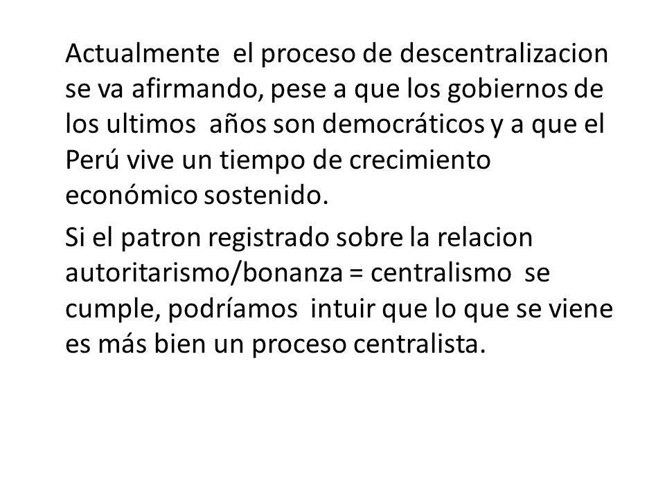 Actualmente el proceso de descentralizacion se va afirmando, pese a que los gobiernos de los ultimos años son democráticos y a que el Perú vive un tie
