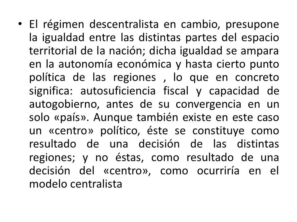 El régimen descentralista en cambio, presupone la igualdad entre las distintas partes del espacio territorial de la nación; dicha igualdad se ampara e
