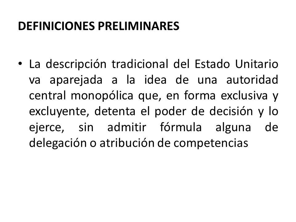 DEFINICIONES PRELIMINARES La descripción tradicional del Estado Unitario va aparejada a la idea de una autoridad central monopólica que, en forma excl