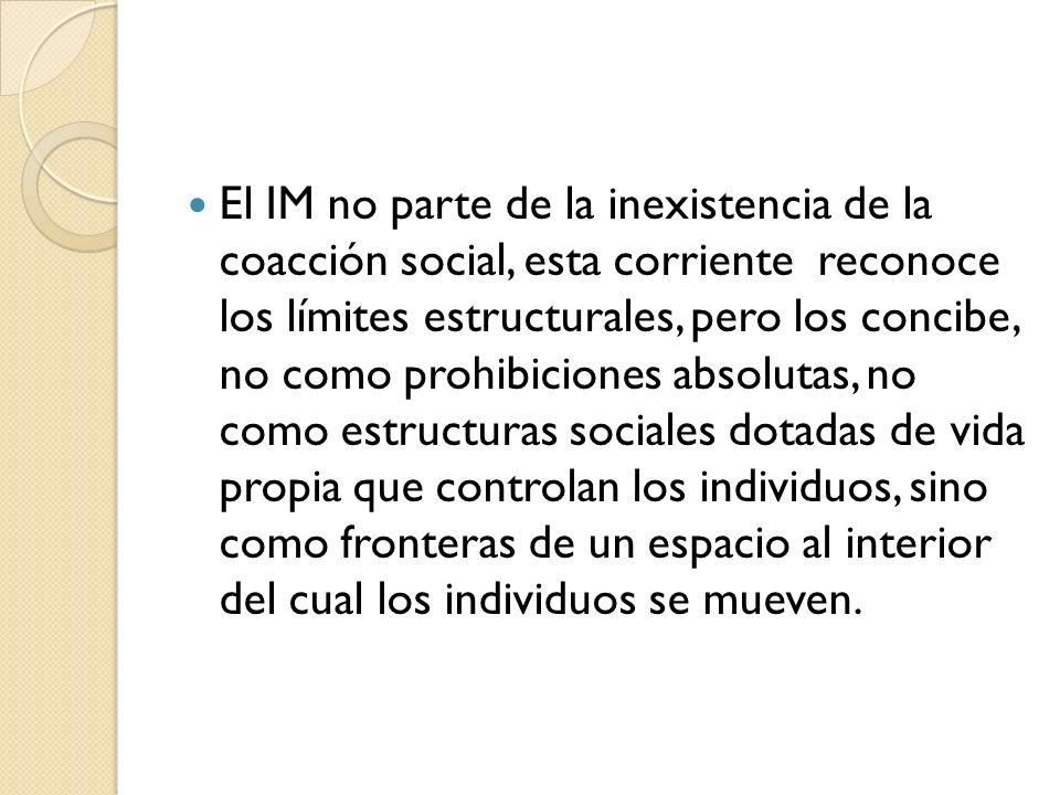 El IM no parte de la inexistencia de la coacción social, esta corriente reconoce los límites estructurales, pero los concibe, no como prohibiciones ab