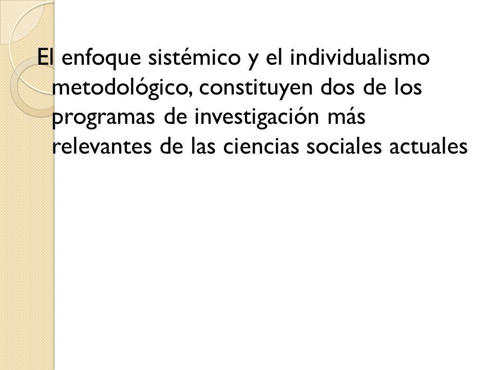 El enfoque sistémico y el individualismo metodológico, constituyen dos de los programas de investigación más relevantes de las ciencias sociales actua