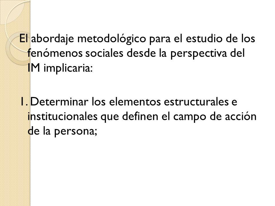 El abordaje metodológico para el estudio de los fenómenos sociales desde la perspectiva del IM implicaria: 1. Determinar los elementos estructurales e