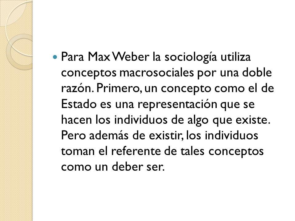 Para Max Weber la sociología utiliza conceptos macrosociales por una doble razón. Primero, un concepto como el de Estado es una representación que se