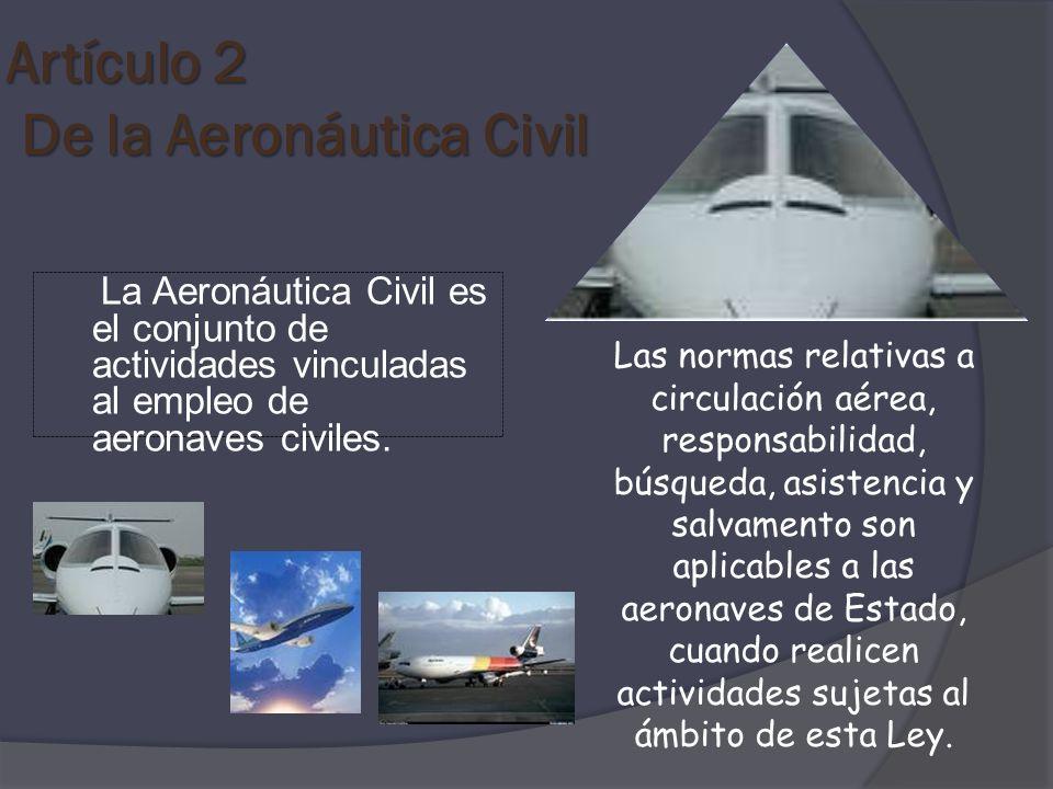 Artículo 2 De la Aeronáutica Civil La Aeronáutica Civil es el conjunto de actividades vinculadas al empleo de aeronaves civiles. Las normas relativas