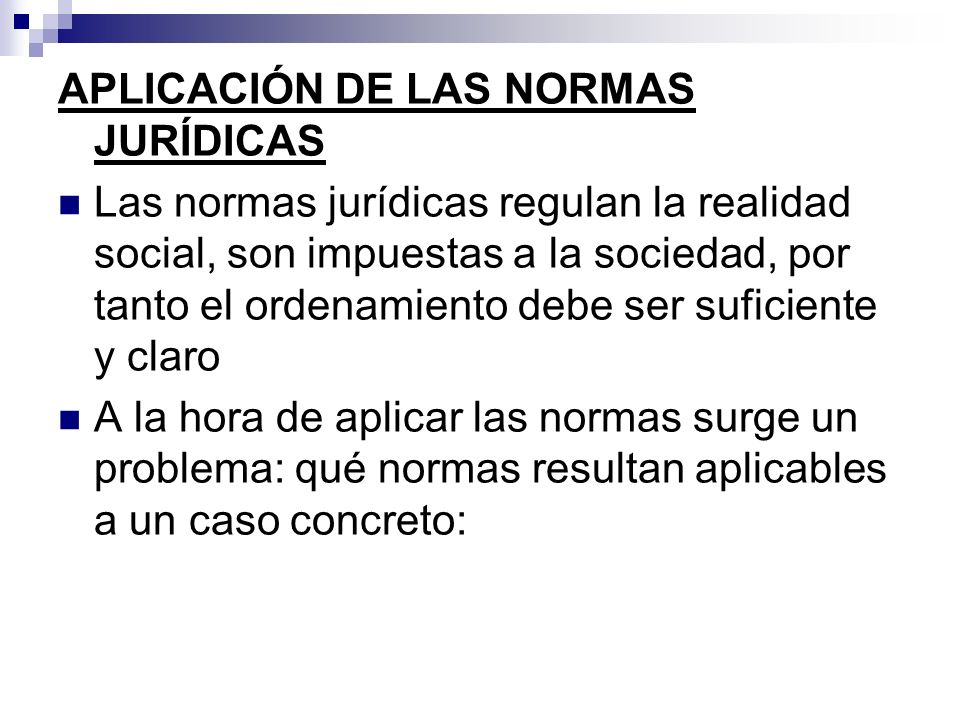 APLICACIÓN DE LAS NORMAS JURÍDICAS Las normas jurídicas regulan la realidad social, son impuestas a la sociedad, por tanto el ordenamiento debe ser su