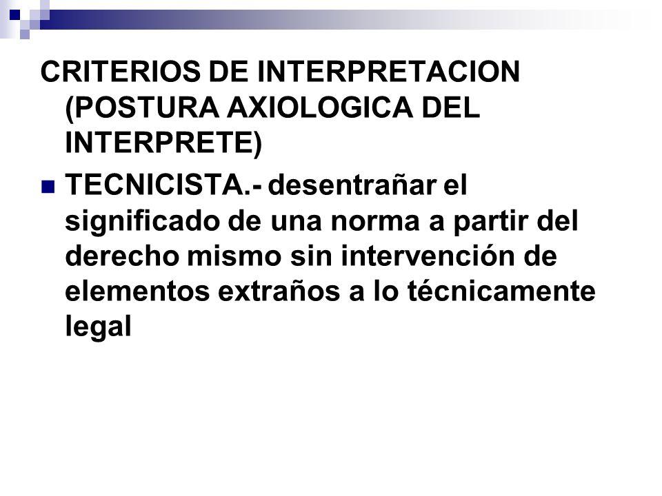 CRITERIOS DE INTERPRETACION (POSTURA AXIOLOGICA DEL INTERPRETE) TECNICISTA.- desentrañar el significado de una norma a partir del derecho mismo sin in
