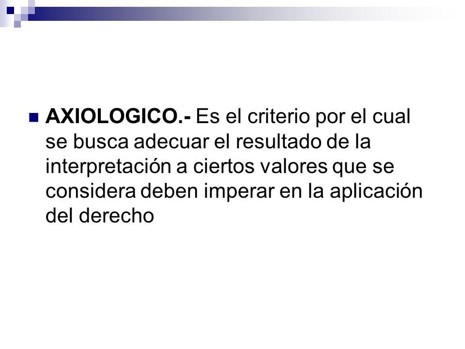 AXIOLOGICO.- Es el criterio por el cual se busca adecuar el resultado de la interpretación a ciertos valores que se considera deben imperar en la apli