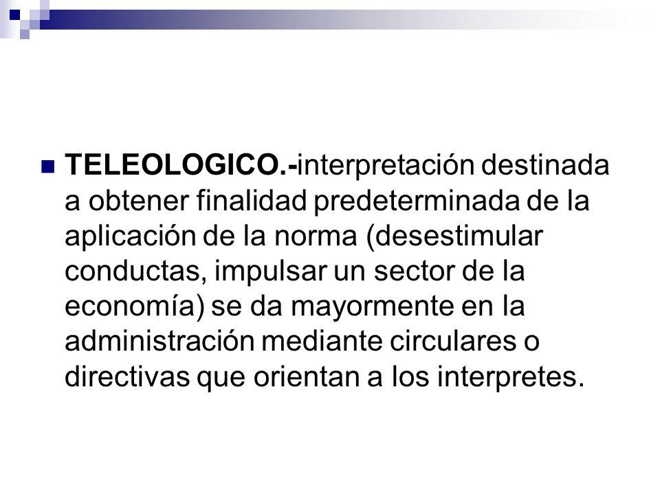 TELEOLOGICO.-interpretación destinada a obtener finalidad predeterminada de la aplicación de la norma (desestimular conductas, impulsar un sector de l