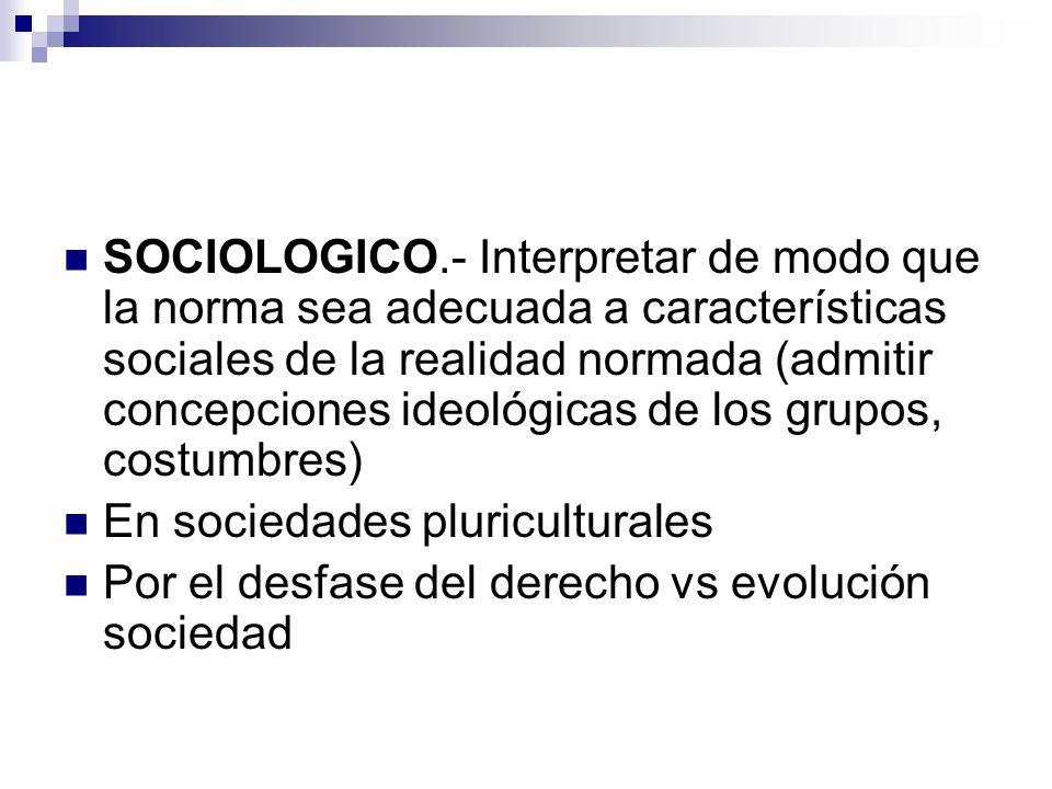 SOCIOLOGICO.- Interpretar de modo que la norma sea adecuada a características sociales de la realidad normada (admitir concepciones ideológicas de los